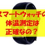 体温測定できるスマートウォッチの精度をチェック!日本製もある?